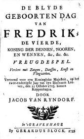 De blyde geboorten dag van Fredrik IV, koning der Dennen, Nooren, en Wennen ...: vreugdespel : verc. met zangen, danssen, konst en vliegwerken, Volume 1