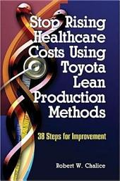 Stop Rising Healthcare Costs Using Toyota Lean Production Methods: 38 Steps for Improvement