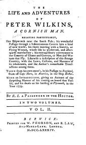 The life and adventures of Peter Wilkins, a Cornish man: Relating particularly, his shipwreck near the South pole; his wonderful passage through a subterraneous cavern into a kind of new world; his there meeting with a gawry, or flying woman ... his extraordinary conveyance to the country of glums and gawrys, or men and women that fly. Likewise a description of this strange country, with the laws, customs, and manners of its inhabitants, and the author's remarkable transactions among them. Taken from his own mouth, in his passage to England, from off Cape Horn, in America, in the ship Hector, Volume 2