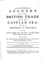 An Historical Account of the British Trade Over the Caspian Sea:: With a Journal of Travels from London Through Russia Into Persia; and Back Again Through Russia, Germany and Holland. To which are Added, the Revolutions of Persia During the Present Century, with the Particular History of the Great Usurper Nadir Kouli. In Four Volumes, Volume 2