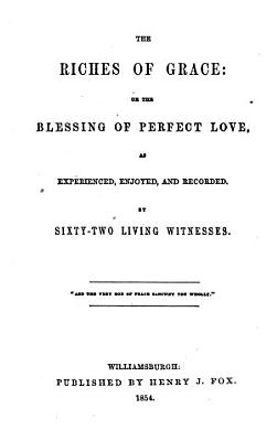 The Riches of Grace  Or  The Blessing of Perfect Love  as Experienced  Enjoyed  and Recorded  by Sixty two Living Witnesses     PDF