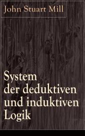System der deduktiven und induktiven Logik - Vollständige deutsche Ausgabe: Eine Darlegung der Prinzipien wissenschaftlicher Forschung, insbesondere der Naturforschung