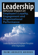 Leadership Behavior Impact on Employee's Loyalty, Engagement and Organizational Performance