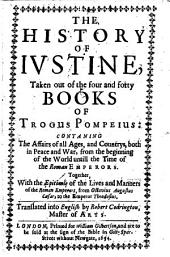 The History of Iustine Taken Out of the Four and Forty Books of Trogus Pompeius: Conta[i]ning, the Affairs of All Ages and Countrys, Both in Peace and War, from the Beginning of the World Untill the Time of the Roman Emperors ; Together with the Epitomie of the Lives and Manners of the Roman Emperors from Octavius Augustus Caesar to the Emperor Theodosius