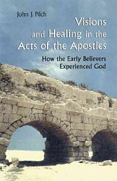 Visions and Healing in the Acts of the Apostles: How the Early Believers Experienced God