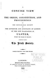 A concise view of the origin, constitution and proceedings of the Honorable Society of the governor and assistants of London of the New Plantation in Ulster, within the realms of Ireland, commonly called the Irish Society
