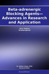 Beta-adrenergic Blocking Agents—Advances in Research and Application: 2012 Edition: ScholarlyBrief