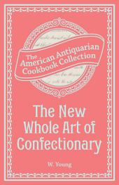The New Whole Art of Confectionary: Sugar Boiling, Iceing, Candying, Jelly and Wine Making, &c.