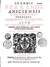 Joannis Ferrandi,... Disquisitio reliquiaria, sive de Suspicienda et suspecta earumdem numero reliquiarum, quae in diversis ecclesiis servantur, multitudine...