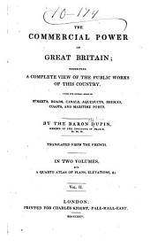 The commercial power of Great Britain: exhibiting a complete view of the public works under the several heads of streets, roads, canals, aqueduct, bridges, coasts, and maritime ports