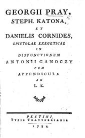 Georgii Pray, Stephen Katona, et Danielis Cornides, epistolae, exegeticae in Dispunctionem A. Ganoczy, cum Appendicula [signed, D. C., i.e. D. Cornides?] ad L. K. 4 pt
