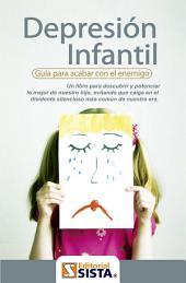 DEPRESIÓN INFANTIL: Guía para acabar con el enemigo Un libro para descubrir y potenciar lo mejor de nuestro hijo, evitando que caiga en el disidente silencioso más común de nuestra era