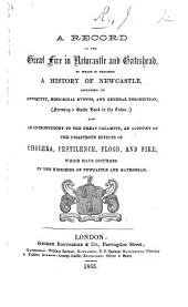 A Record of the great fire in Newcastle and Gateshead, to which is prefixed a History of Newcastle, including its antiquity, historical events, and general description. [The preface is signed, J. R.]
