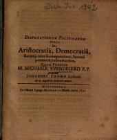 Disputationum Politicarum Sexta De Aristocratiâ, Democratiâ, Rerump. inter se comparatione ...