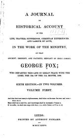 A Journal Or Historical Account of the Life, Travels, Sufferings, Christian Experiences, and Labour of Love in the Work of the Ministry: Of that Ancient, Eminent and Faithful Servant of Jesus Christ, George Fox, Volume 1