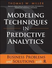 Modeling Techniques in Predictive Analytics: Business Problems and Solutions with R