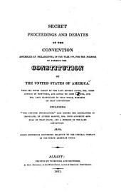 "Secret Proceedings and Debates of the Convention assembled at Philadelphia, in the year 1787, for the purpose of forming the Constitution of the United States of America. From the notes taken by the late Robert Yates ... and copied by John Lansing ... Including ""The Genuine Information"" laid before the Legislature of Maryland by Luther Martin ... Also, other historical documents relative to the Federal compact of the North American Union"