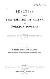 Treaties between the Empire of China and foreign powers: together with regulations for the conduct of foreign trade, &c., &c., &c