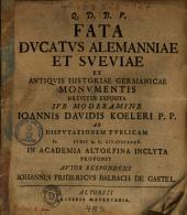 Fata Dvcatvs Alemanniae Et Sveviae: Ex Antiqvis Historiae Germanicae Monumentis Breviter Exposita