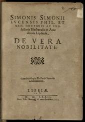 Simonis Simonii Lvcensis Phil. Et Med. Doctoris Ac Professoris Electoralis in Academia Lipsense, De Vera Nobilitate