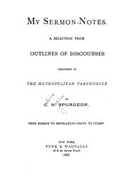My Sermon-notes: A Selection from Outlines of Discourses Delivered at the Metropolitan Tabernacle with Anecdotes and Illustrations. ...