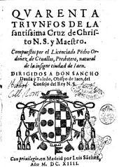 Quarenta triunfos de la santissima cruz de Christo N.S. y maestro. Compuestos por el licenciado Pedro Ordoñez de Ceuallos, presbitero, ..