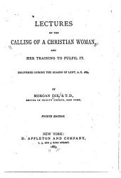 Lectures on the Calling of a Christian Woman: And Her Training to Fulfil It. Delivered During the Season of Lent, A, Part 1883