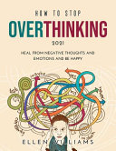 How to Stop Overthinking 2021: Heal from Negative Thoughts and Emotions and be Happy
