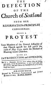 The Defection of the church of Scotland from her reformation-principles considered: being a protest by some members of the General Assembly of that church against her act pass'd the 15. of May 1732, anent the method of planting vacant churches: with an introduction and appendix