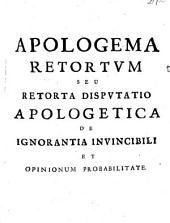 Apologema retortum: seu Retorta disputatio apologetica de ignorantia invincibili et opinionum probabilitate ...