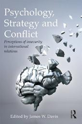 Psychology, Strategy and Conflict: Perceptions of Insecurity in International Relations