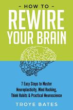 How to Rewire Your Brain: 7 Easy Steps to Master Neuroplasticity, Mind Hacking, Think Habits & Practical Neuroscience
