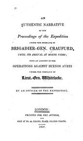 An Authentic Narrative of the Proceedings of the Expedition Under the Command of Brigadier-Gen. Craufurd, Until Its Arrival at Monte Video; with an Account of the Operations Against Buenos Aires Under the Command of Lieut.-Gen. Whitelocke
