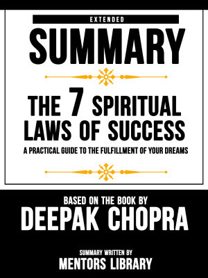 Extended Summary Of The 7 Spiritual Laws Of Success  A Practical Guide To The Fulfillment Of Your Dreams   Based On The Book By Deepak Chopra