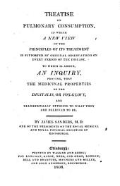 Treatise on Pulmonary Consumption, in which a New View of the Principles of Its Treatment is Supported by Original Observations on Every Period of the Disease: To which is Added, an Inquiry, Proving, that the Medicinal Properties of the Digitalis, Or Fox-glove, are Diametrically Opposite to what They are Believed to be