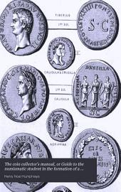 The Coin Collector's Manual; Or, Guide to the Numismatic Student in the Formation of a Cabinet of Coins: Comprising an Historical and Critical Account of the Origin and Progress of Coinage, from the Earliest Period to the Fall of the Roman Empire; with Some Account of the Coinages of Modern Europe, More Especially of Great Britain, Volume 1