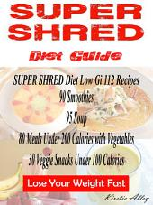 SUPER SHRED Diet Guide: Low Gi 112 Recipes: 89 Smoothies: 95 Soup: 80 Meals Under 200 Calories with Vegetables: 30 Veggie Snacks Under 100 Calories: Lose Your Weight Fast