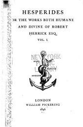 Hesperides: Or, The Works Both Humane and Divine of Robert Herrick, Volume 1