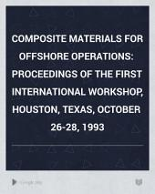 Composite Materials for Offshore Operations: Proceedings of the First International Workshop, Houston, Texas, October 26-28, 1993