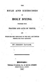 The rule and exercises of holy dying: together with prayers and acts of virtue and rules for the visitation of the sick, and offices proper for that ministry