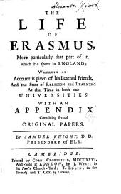 The Life of Erasmus: More Particularly that Part of it which He Spent in England, Wherein an Account is Given of His Learned Friends, and the State of Religion and Learning at that Time in Both Our Universities; with an Appendix Containing Several Original Papers