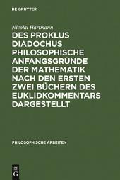 Des Proklus Diadochus philosophische Anfangsgründe der Mathematik nach den ersten zwei Büchern des Euklidkommentars dargestellt: Philosophische Arbeiten
