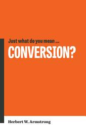 Just What Do You Mean… Conversion?: What is true Christian conversion?