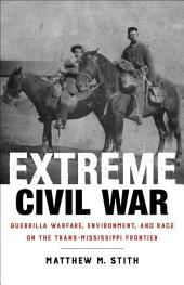 Extreme Civil War: Guerrilla Warfare, Environment, and Race on the Trans-Mississippi Frontier