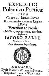 Expeditio polemico-poetica: sive Castrum Ignorantiae Boetorum Arcadumque Reginae à Poëtis Veteribus ac Novis obsessum, expugnatum, eversum ...