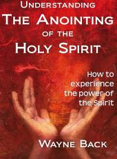 Understanding the anointing of the Holy Spirit: How to experience the power of the Spirit