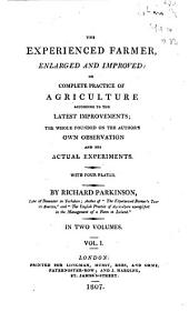 The Experienced Farmer, Enlarged and Improved: Or Complete Practice of Agriculture According to the Latest Improvements : the Whole Founded on the Author's Own Observation and His Actual Experiments, Volume 1