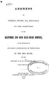 Address of Thomas Swann, Esq. (President,) to the Directors of the Baltimore and Ohio Rail-Road Company on the Importance of an Early Completion of Their Road to the Ohio River: And the Report of B. H. Latrobe, Esq., Chief Engineer