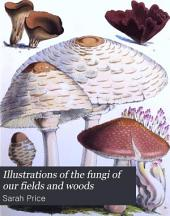Illustrations of the Fungi of Our Fields and Woods: Drawn from Natural Specimens