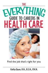 The Everything Guide To Careers In Health Care: Find the Job That's Right for You